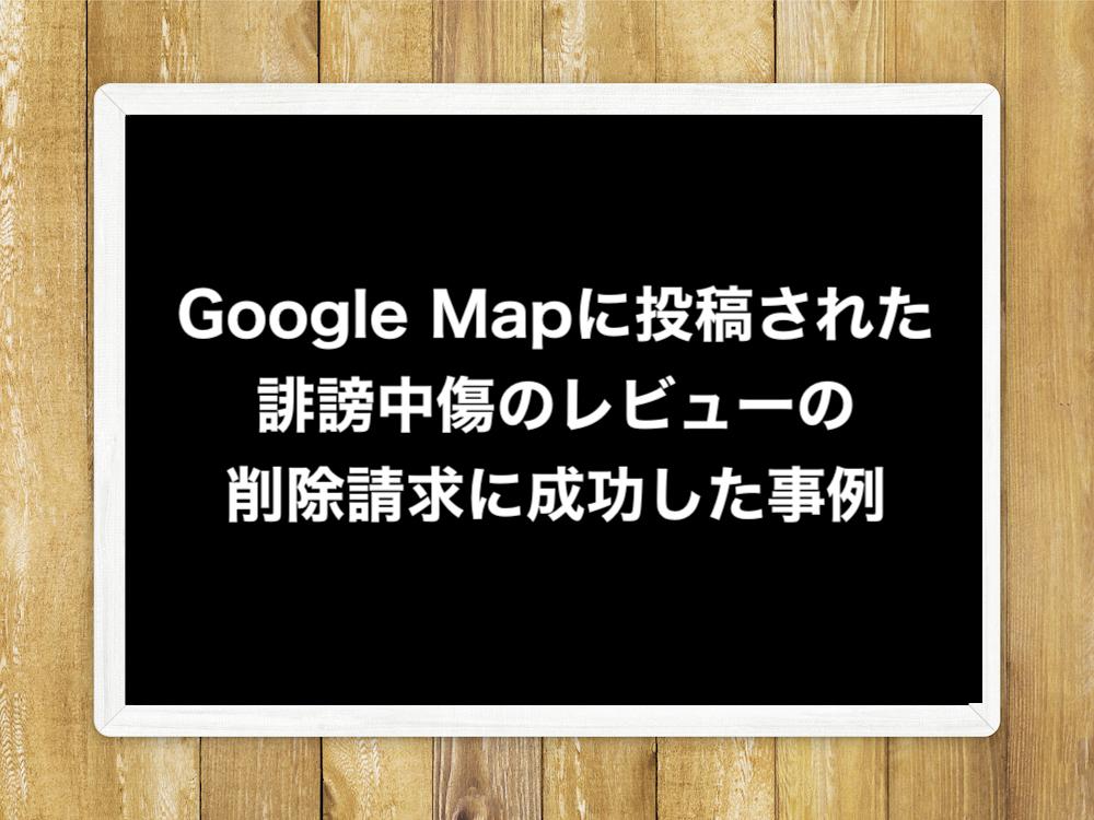 Google Mapに投稿された誹謗中傷のレビューの削除請求に成功した事例
