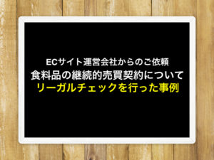 ECサイト運営会社の依頼を受けて、食料品の継続的売買契約についてリーガルチェックを行った事例