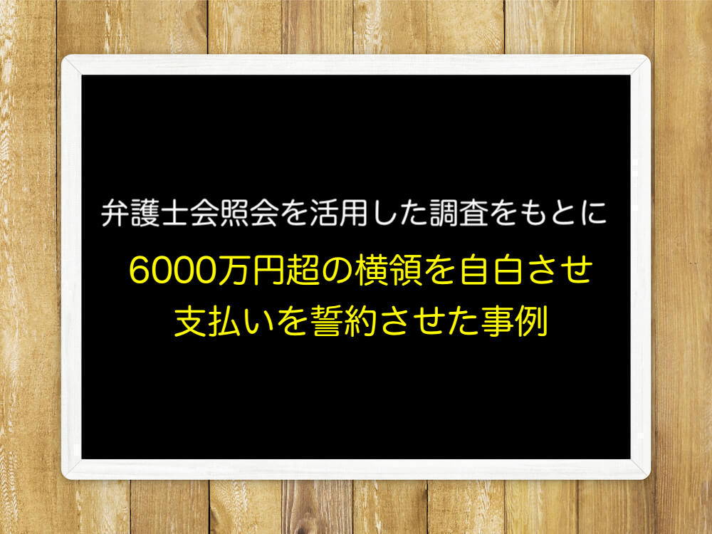 弁護士会照会を活用した調査をもとに6000万円超の横領を自白させ、支払いを誓約させた事例