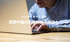 インターネット上の誹謗中傷や名誉棄損の記事を削除依頼する方法