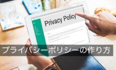 プライバシーポリシーの正しい作り方を解説【安易な雛形利用は危険】