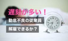 遅刻が多い勤怠不良の従業員を解雇できる?重要な注意点を解説!